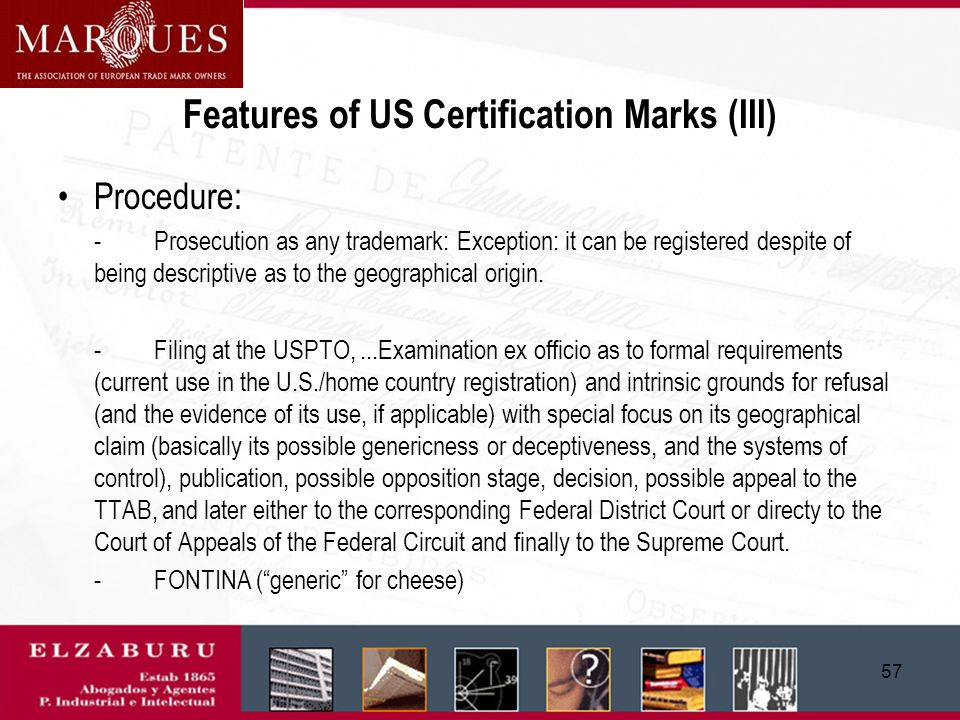 56 Features of US Certification Marks (II) Control by their owner of use in accordance with the use requirements (owners are usually a government agency or authorized body) Their owner is not allowed to use the mark All those who comply with the requirements are entitled to use and cannot be excluded from use
