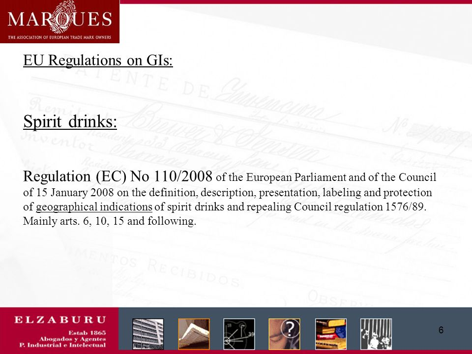 5 EU Regulations on GIs: Wines : *Council regulation (EC) No 479/2008 on the market in wine (before: Council Regulation (EC) No 1493/1999 of 17 May 1999 on the common organisation of the market in wine: QWPSR and Table Wines with Geographical Indication) -Title III, Chapter III (arts.