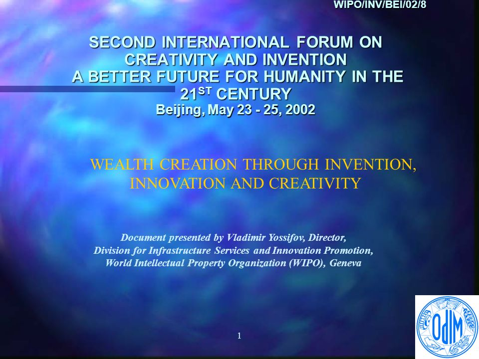 1 WIPO/INV/BEI/02/8 SECOND INTERNATIONAL FORUM ON CREATIVITY AND INVENTION A BETTER FUTURE FOR HUMANITY IN THE 21 ST CENTURY Beijing, May , 2002 WIPO/INV/BEI/02/8 SECOND INTERNATIONAL FORUM ON CREATIVITY AND INVENTION A BETTER FUTURE FOR HUMANITY IN THE 21 ST CENTURY Beijing, May , 2002 WEALTH CREATION THROUGH INVENTION, INNOVATION AND CREATIVITY Document presented by Vladimir Yossifov, Director, Division for Infrastructure Services and Innovation Promotion, World Intellectual Property Organization (WIPO), Geneva