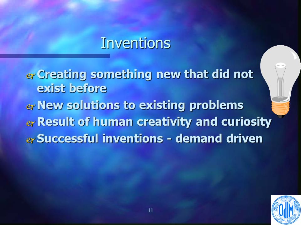 11 Inventions j Creating something new that did not exist before j New solutions to existing problems j Result of human creativity and curiosity j Successful inventions - demand driven