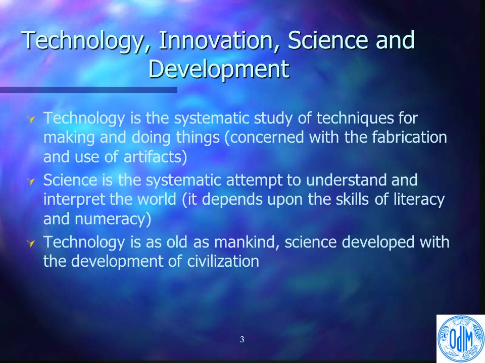 3 Technology, Innovation, Science and Development Ú Ú Technology is the systematic study of techniques for making and doing things (concerned with the fabrication and use of artifacts) Ú Ú Science is the systematic attempt to understand and interpret the world (it depends upon the skills of literacy and numeracy) Ú Ú Technology is as old as mankind, science developed with the development of civilization