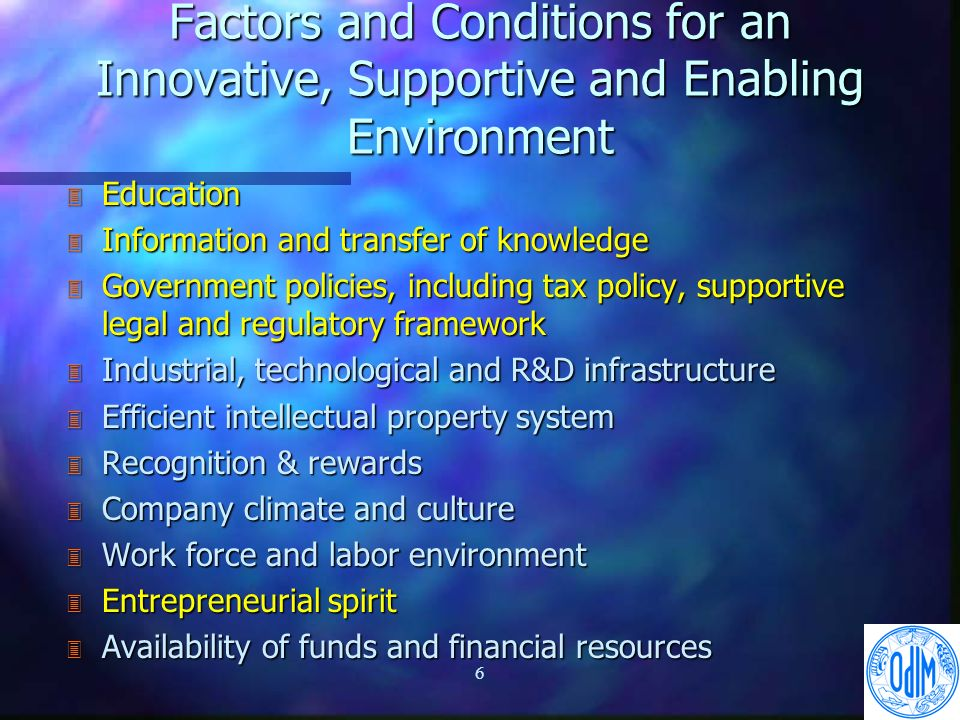 6 Factors and Conditions for an Innovative, Supportive and Enabling Environment 3 Education 3 Information and transfer of knowledge 3 Government policies, including tax policy, supportive legal and regulatory framework 3 Industrial, technological and R&D infrastructure 3 Efficient intellectual property system 3 Recognition & rewards 3 Company climate and culture 3 Work force and labor environment 3 Entrepreneurial spirit 3 Availability of funds and financial resources
