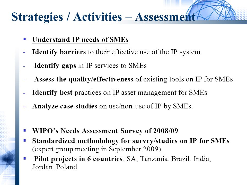 Strategies / Activities – Assessment Understand IP needs of SMEs -Identify barriers to their effective use of the IP system - Identify gaps in IP services to SMEs - Assess the quality/effectiveness of existing tools on IP for SMEs -Identify best practices on IP asset management for SMEs -Analyze case studies on use/non-use of IP by SMEs.