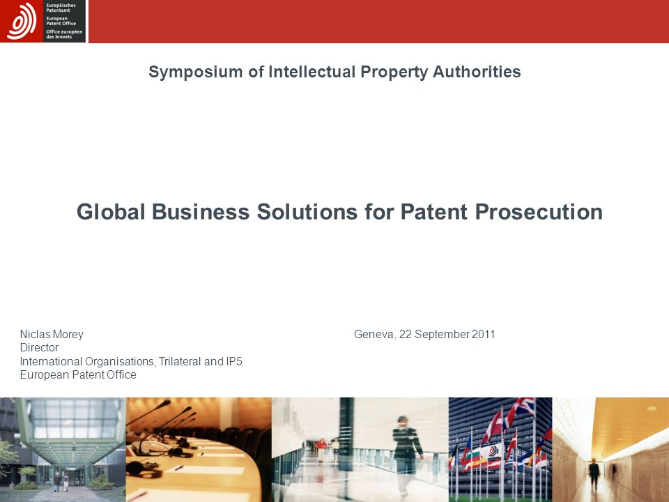 Global Business Solutions for Patent Prosecution Niclas Morey Geneva, 22 September 2011 Director International Organisations, Trilateral and IP5 European Patent Office Symposium of Intellectual Property Authorities