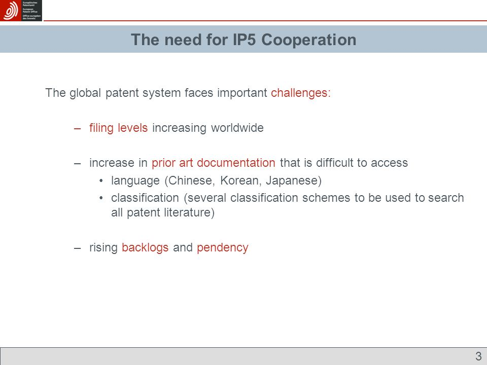 3 The need for IP5 cooperation The global patent system faces important challenges: –filing levels increasing worldwide –increase in prior art documentation that is difficult to access language (Chinese, Korean, Japanese) classification (several classification schemes to be used to search all patent literature) –rising backlogs and pendency The need for IP5 Cooperation