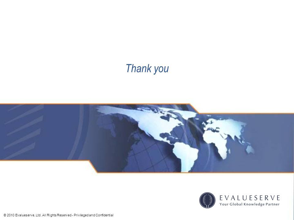 © 2010 Evalueserve, Ltd. All Rights Reserved - Privileged and Confidential Thank you