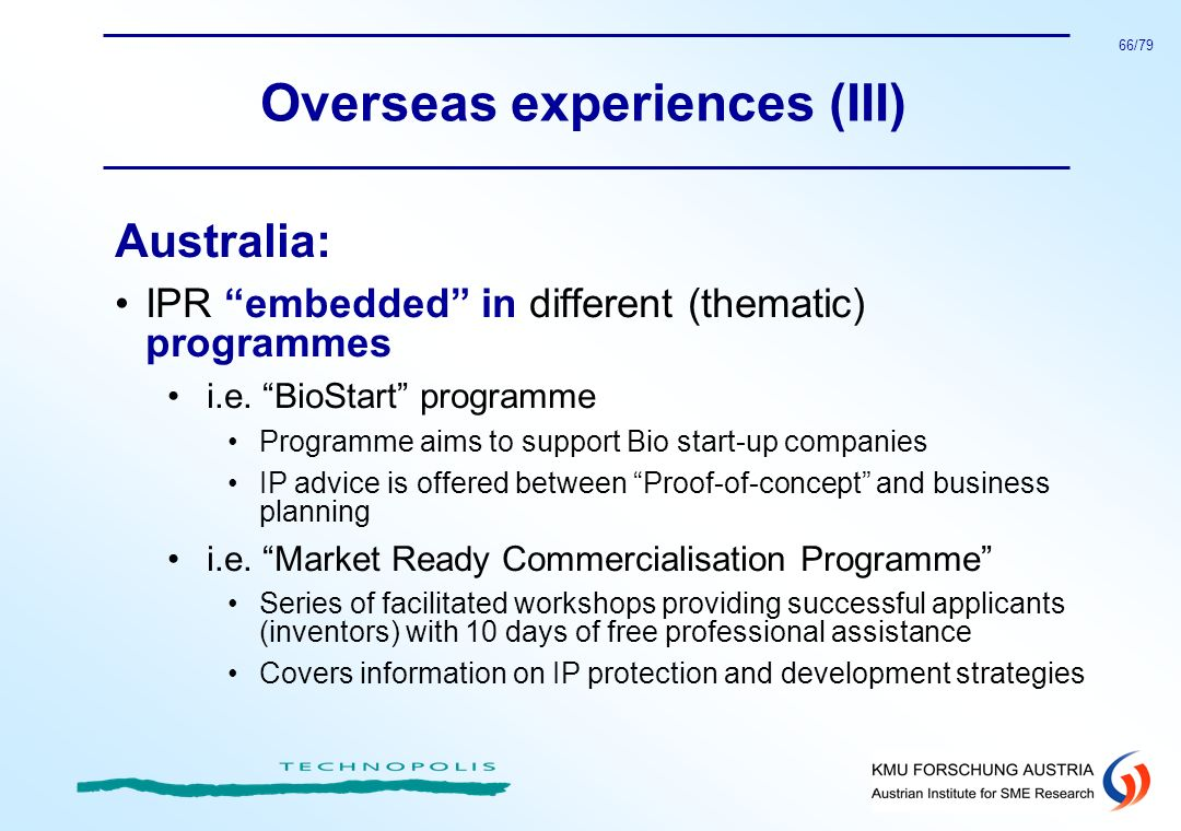66/79 Overseas experiences (III) Australia: IPR embedded in different (thematic) programmes i.e. BioStart programme Programme aims to support Bio star