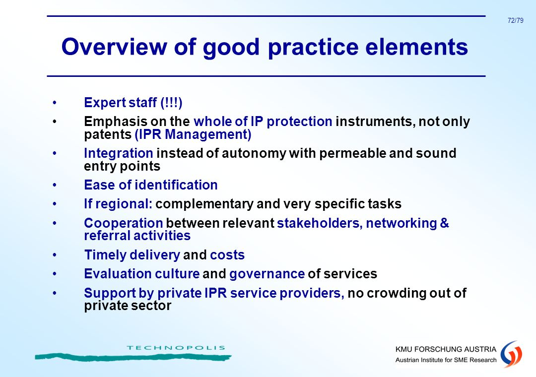 72/79 Overview of good practice elements Expert staff (!!!) Emphasis on the whole of IP protection instruments, not only patents (IPR Management) Inte