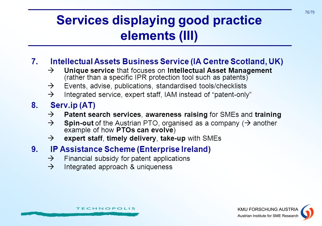 76/79 Services displaying good practice elements (III) 7.Intellectual Assets Business Service (IA Centre Scotland, UK) Unique service that focuses on