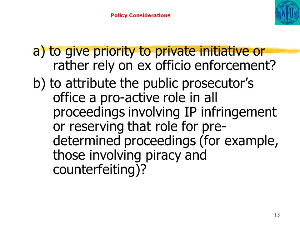 13 Policy Considerations a) to give priority to private initiative or rather rely on ex officio enforcement.