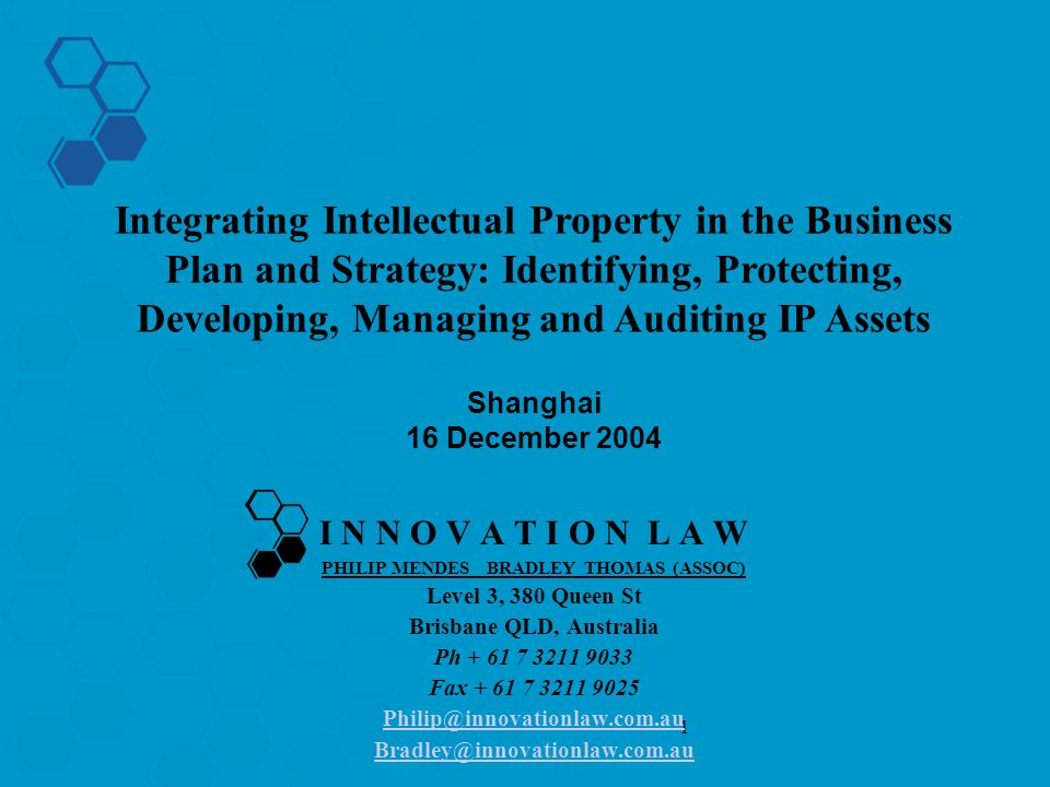 1 I N N O V A T I O N L A W PHILIP MENDES BRADLEY THOMAS (ASSOC) Level 3, 380 Queen St Brisbane QLD, Australia Ph + 61 7 3211 9033 Fax + 61 7 3211 9025 Philip@innovationlaw.com.au Bradley@innovationlaw.com.au Integrating Intellectual Property in the Business Plan and Strategy: Identifying, Protecting, Developing, Managing and Auditing IP Assets Shanghai 16 December 2004