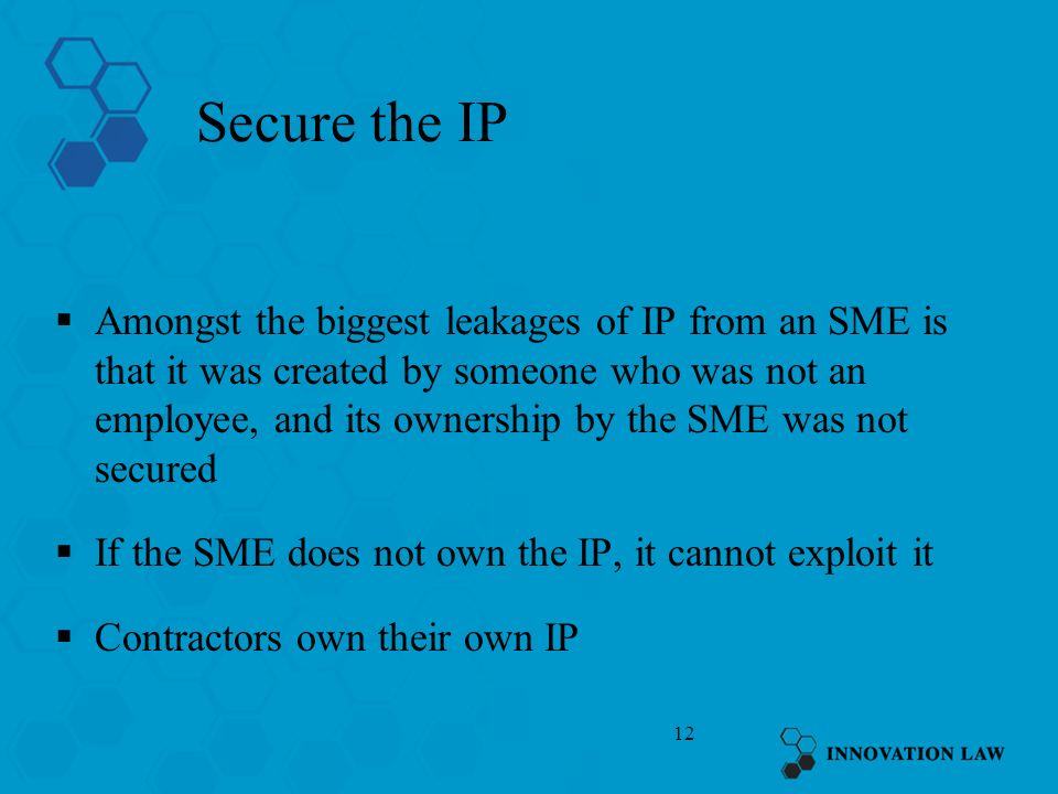 12 Secure the IP Amongst the biggest leakages of IP from an SME is that it was created by someone who was not an employee, and its ownership by the SME was not secured If the SME does not own the IP, it cannot exploit it Contractors own their own IP
