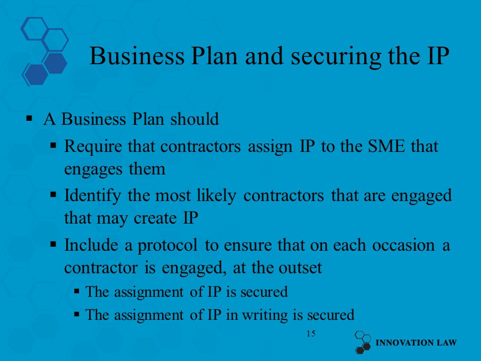 15 Business Plan and securing the IP A Business Plan should Require that contractors assign IP to the SME that engages them Identify the most likely contractors that are engaged that may create IP Include a protocol to ensure that on each occasion a contractor is engaged, at the outset The assignment of IP is secured The assignment of IP in writing is secured