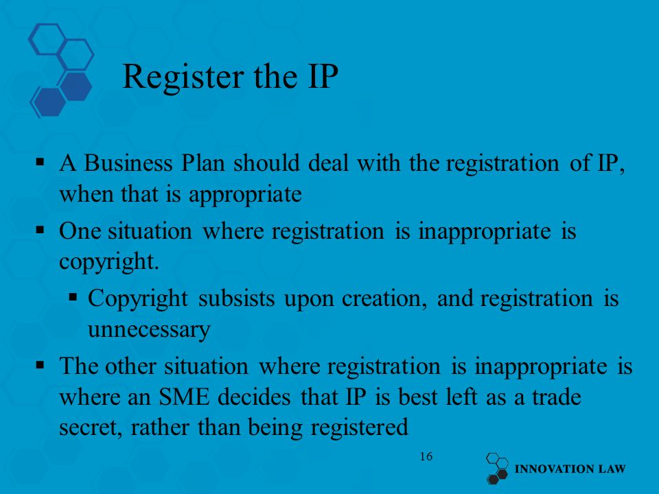16 Register the IP A Business Plan should deal with the registration of IP, when that is appropriate One situation where registration is inappropriate is copyright.
