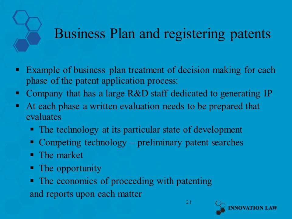 21 Business Plan and registering patents Example of business plan treatment of decision making for each phase of the patent application process: Company that has a large R&D staff dedicated to generating IP At each phase a written evaluation needs to be prepared that evaluates The technology at its particular state of development Competing technology – preliminary patent searches The market The opportunity The economics of proceeding with patenting and reports upon each matter
