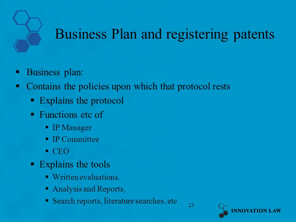 23 Business Plan and registering patents Business plan: Contains the policies upon which that protocol rests Explains the protocol Functions etc of IP Manager IP Committee CEO Explains the tools Written evaluations.