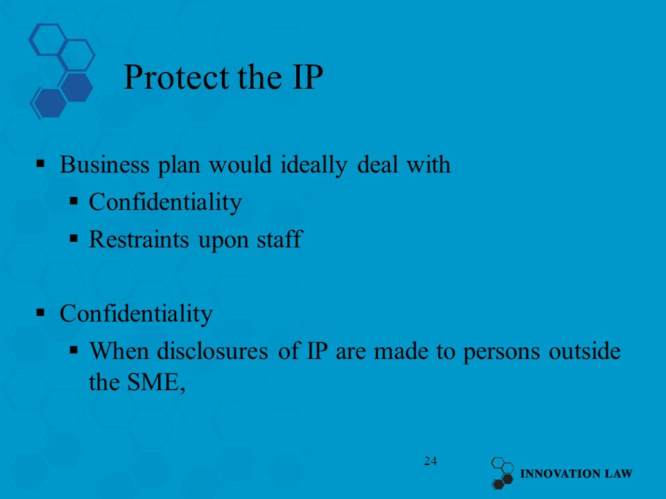 24 Protect the IP Business plan would ideally deal with Confidentiality Restraints upon staff Confidentiality When disclosures of IP are made to persons outside the SME,