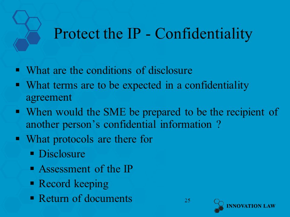 25 Protect the IP - Confidentiality What are the conditions of disclosure What terms are to be expected in a confidentiality agreement When would the SME be prepared to be the recipient of another persons confidential information .