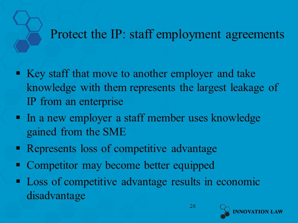26 Protect the IP: staff employment agreements Key staff that move to another employer and take knowledge with them represents the largest leakage of IP from an enterprise In a new employer a staff member uses knowledge gained from the SME Represents loss of competitive advantage Competitor may become better equipped Loss of competitive advantage results in economic disadvantage