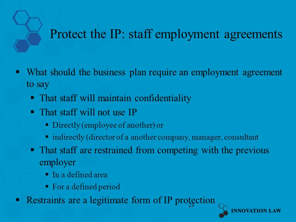 29 Protect the IP: staff employment agreements What should the business plan require an employment agreement to say That staff will maintain confidentiality That staff will not use IP Directly (employee of another) or indirectly (director of a another company, manager, consultant That staff are restrained from competing with the previous employer In a defined area For a defined period Restraints are a legitimate form of IP protection