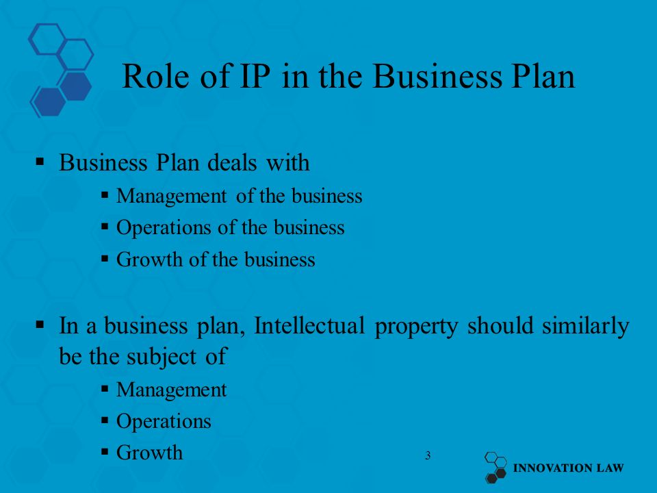 3 Role of IP in the Business Plan Business Plan deals with Management of the business Operations of the business Growth of the business In a business plan, Intellectual property should similarly be the subject of Management Operations Growth