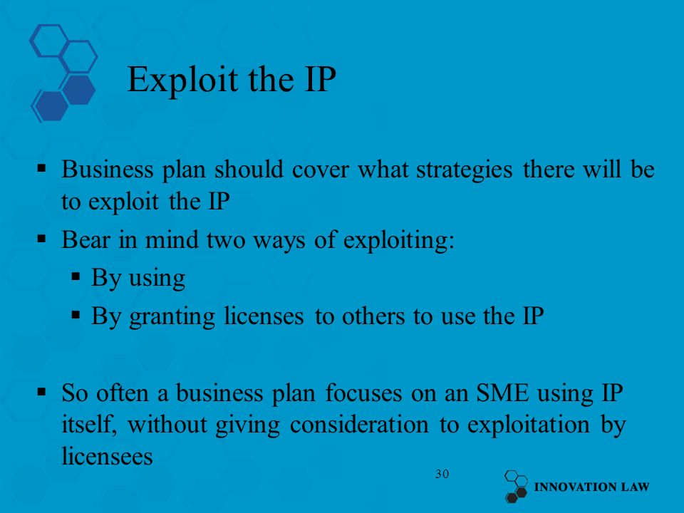 30 Exploit the IP Business plan should cover what strategies there will be to exploit the IP Bear in mind two ways of exploiting: By using By granting licenses to others to use the IP So often a business plan focuses on an SME using IP itself, without giving consideration to exploitation by licensees