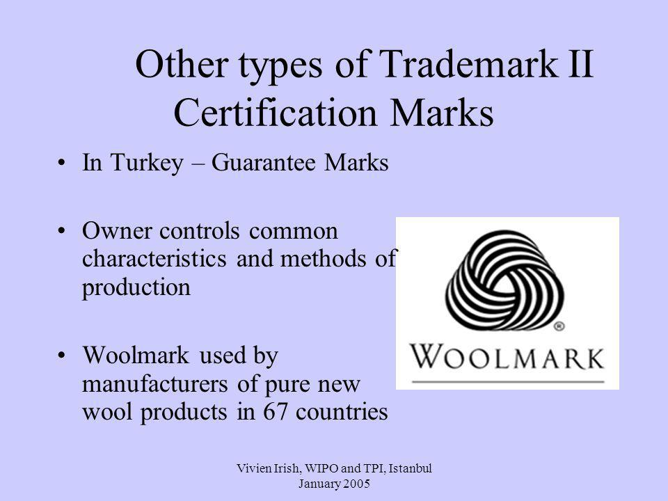 Vivien Irish, WIPO and TPI, Istanbul January 2005 Other types of Trademark II Certification Marks In Turkey – Guarantee Marks Owner controls common characteristics and methods of production Woolmark used by manufacturers of pure new wool products in 67 countries