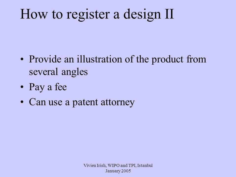 Vivien Irish, WIPO and TPI, Istanbul January 2005 How to register a design II Provide an illustration of the product from several angles Pay a fee Can use a patent attorney