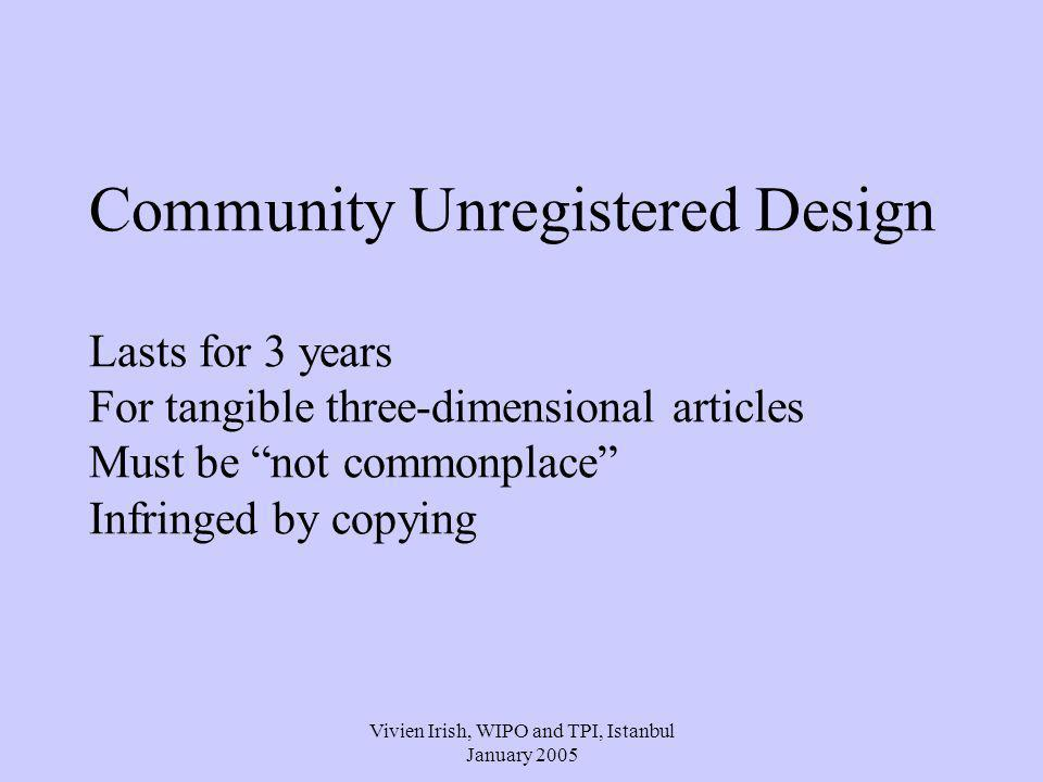 Vivien Irish, WIPO and TPI, Istanbul January 2005 Community Unregistered Design Lasts for 3 years For tangible three-dimensional articles Must be not commonplace Infringed by copying