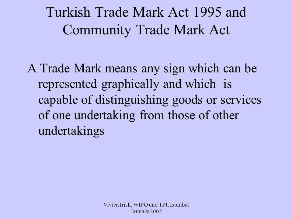 Vivien Irish, WIPO and TPI, Istanbul January 2005 Turkish Trade Mark Act 1995 and Community Trade Mark Act A Trade Mark means any sign which can be represented graphically and which is capable of distinguishing goods or services of one undertaking from those of other undertakings