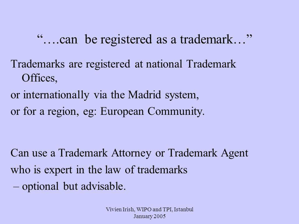 Vivien Irish, WIPO and TPI, Istanbul January 2005 ….can be registered as a trademark… Trademarks are registered at national Trademark Offices, or internationally via the Madrid system, or for a region, eg: European Community.