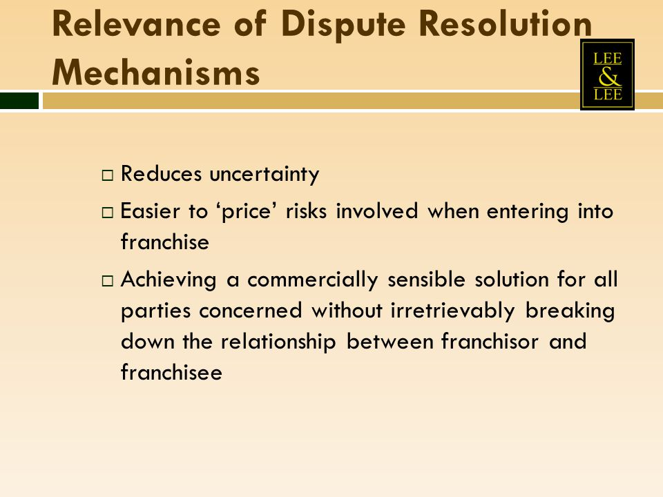 Relevance of Dispute Resolution Mechanisms Reduces uncertainty Easier to price risks involved when entering into franchise Achieving a commercially sensible solution for all parties concerned without irretrievably breaking down the relationship between franchisor and franchisee