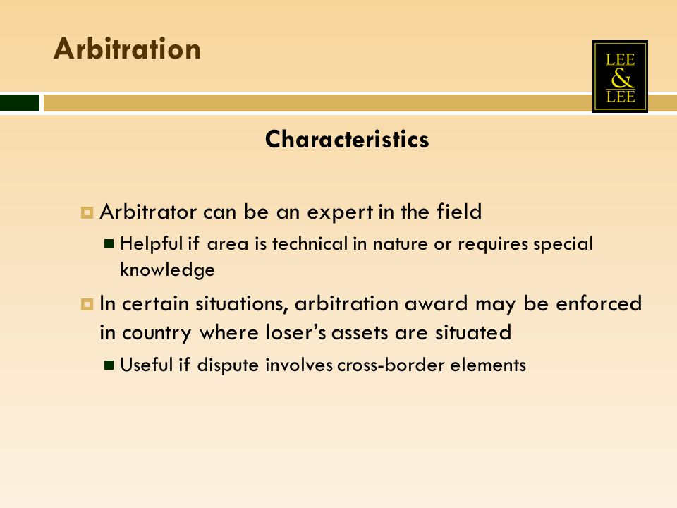 Arbitration Characteristics Arbitrator can be an expert in the field Helpful if area is technical in nature or requires special knowledge In certain situations, arbitration award may be enforced in country where losers assets are situated Useful if dispute involves cross-border elements