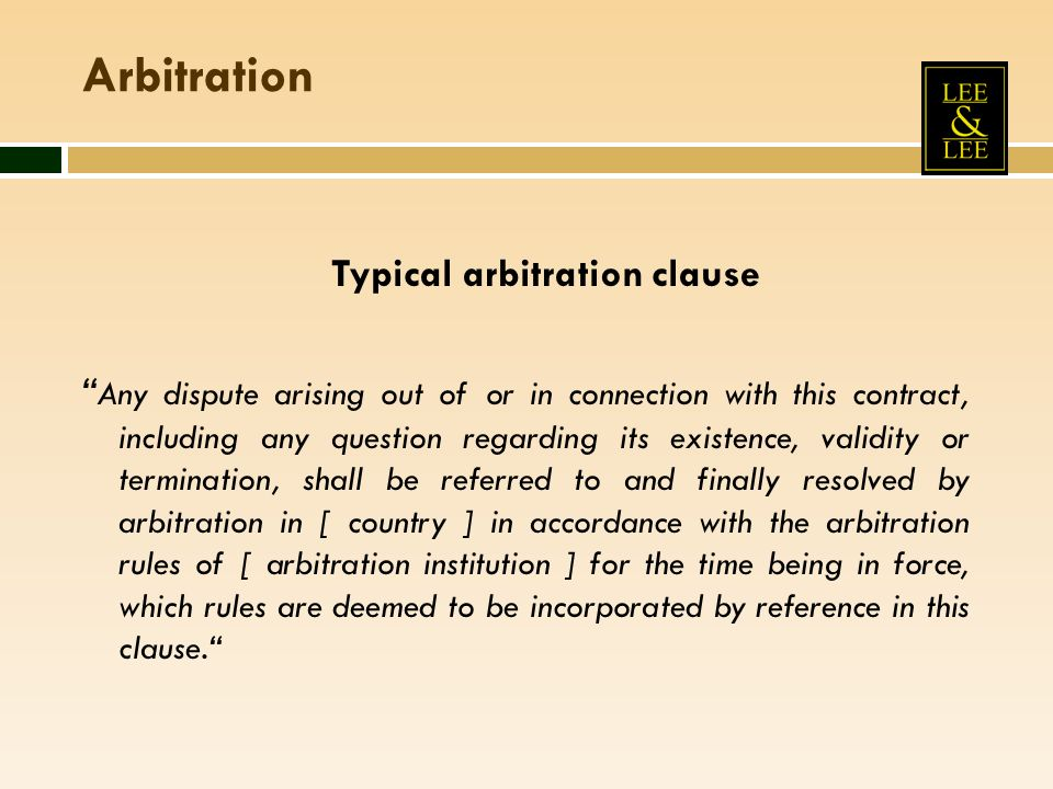 Arbitration Typical arbitration clause Any dispute arising out of or in connection with this contract, including any question regarding its existence, validity or termination, shall be referred to and finally resolved by arbitration in [ country ] in accordance with the arbitration rules of [ arbitration institution ] for the time being in force, which rules are deemed to be incorporated by reference in this clause.
