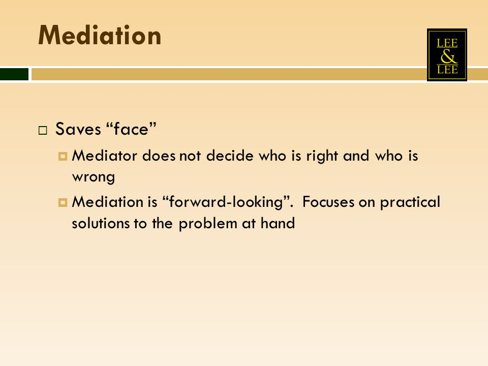Mediation Saves face Mediator does not decide who is right and who is wrong Mediation is forward-looking.