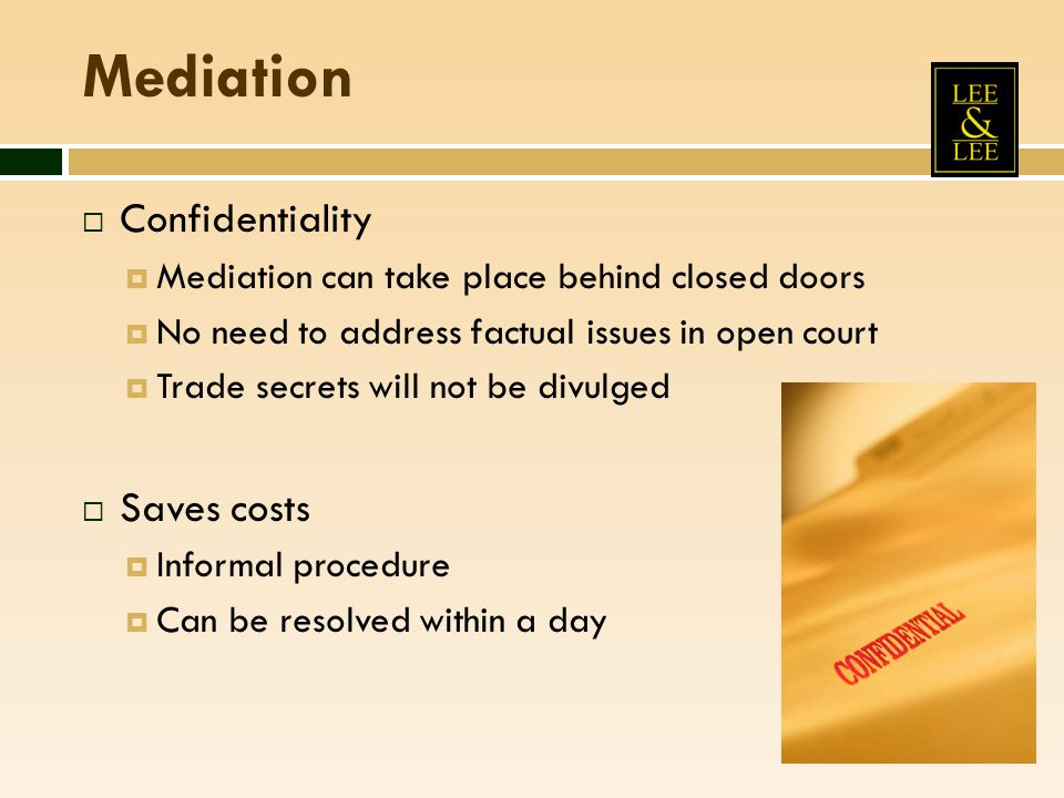 Mediation Confidentiality Mediation can take place behind closed doors No need to address factual issues in open court Trade secrets will not be divulged Saves costs Informal procedure Can be resolved within a day