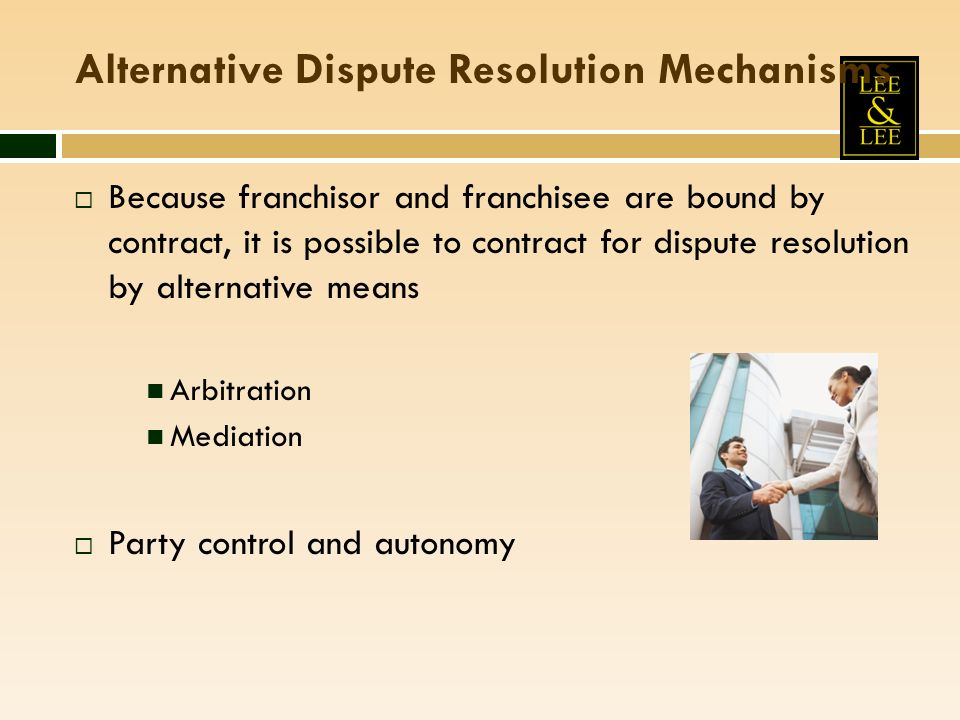 Alternative Dispute Resolution Mechanisms Because franchisor and franchisee are bound by contract, it is possible to contract for dispute resolution by alternative means Arbitration Mediation Party control and autonomy
