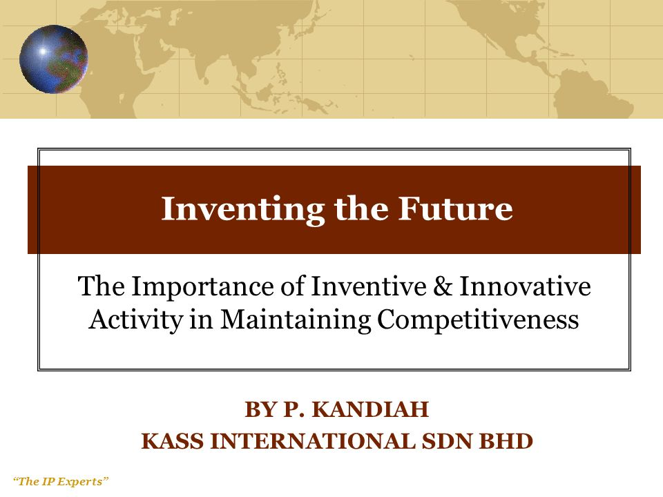 The IP Experts Inventing the Future The Importance of Inventive & Innovative Activity in Maintaining Competitiveness BY P.