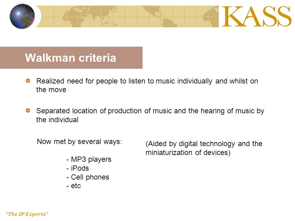 The IP Experts Walkman criteria Realized need for people to listen to music individually and whilst on the move Separated location of production of music and the hearing of music by the individual Now met by several ways: - MP3 players - iPods - Cell phones - etc (Aided by digital technology and the miniaturization of devices)