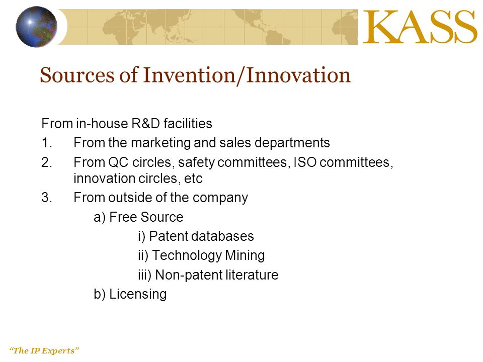 The IP Experts Sources of Invention/Innovation From in-house R&D facilities 1.From the marketing and sales departments 2.From QC circles, safety committees, ISO committees, innovation circles, etc 3.From outside of the company a) Free Source i) Patent databases ii) Technology Mining iii) Non-patent literature b) Licensing