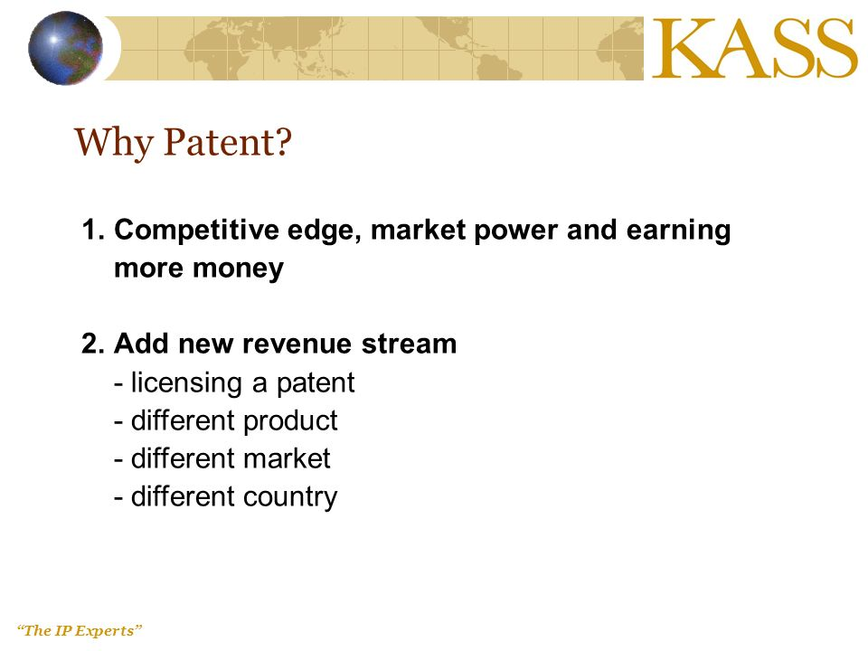 The IP Experts Why Patent? 1.Competitive edge, market power and earning more money 2.Add new revenue stream - licensing a patent - different product -