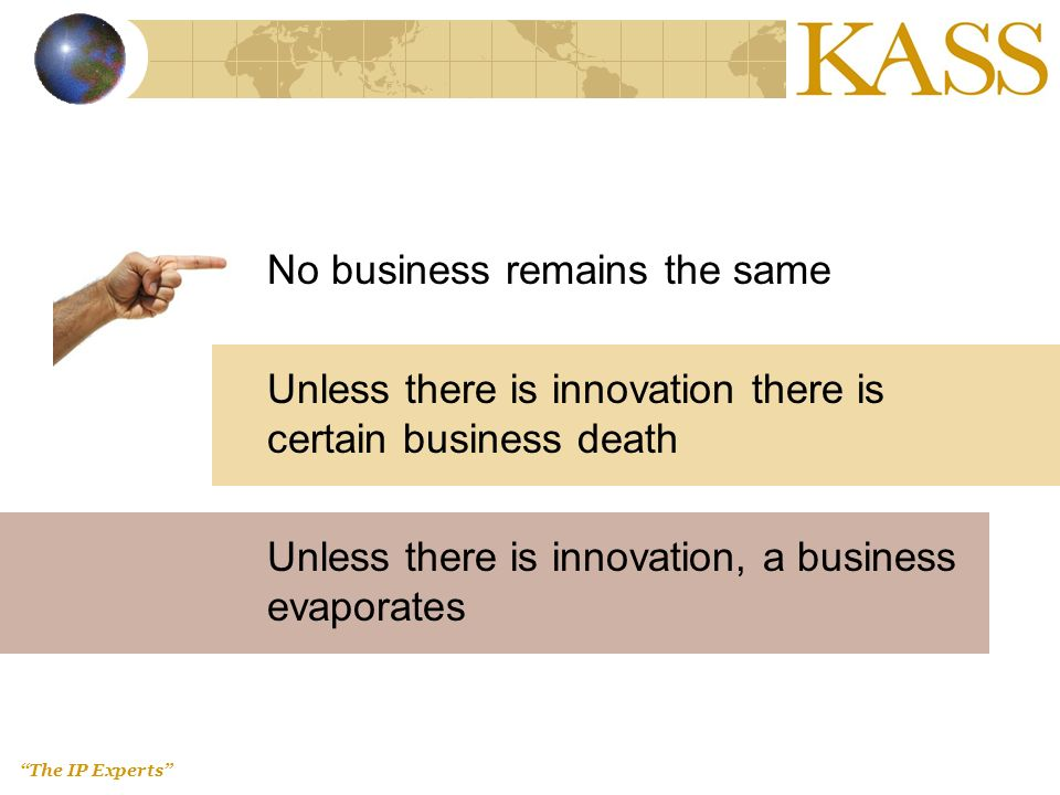 The IP Experts No business remains the same Unless there is innovation there is certain business death Unless there is innovation, a business evaporates