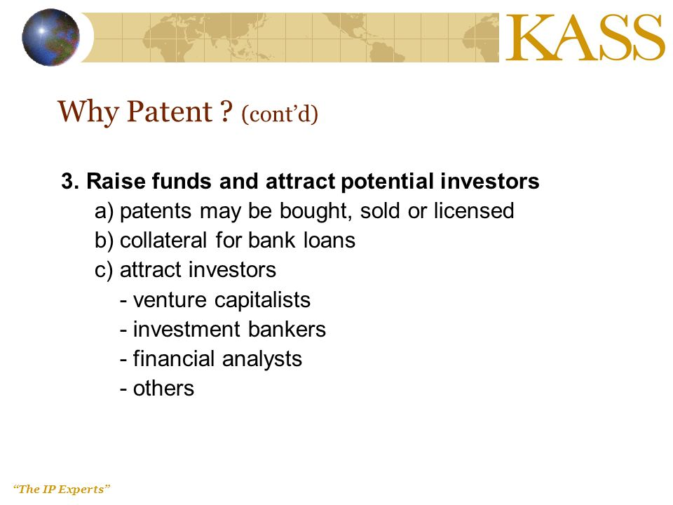 The IP Experts Why Patent ? (contd) 3.Raise funds and attract potential investors a)patents may be bought, sold or licensed b)collateral for bank loan