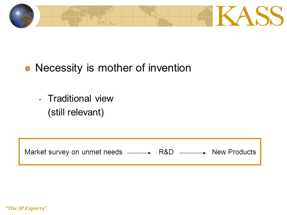 The IP Experts Necessity is mother of invention - Traditional view (still relevant) Market survey on unmet needs R&D New Products