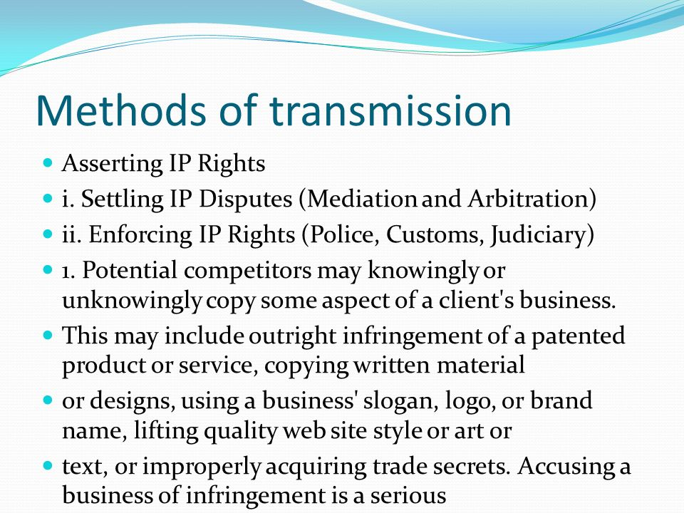 Methods of transmission Asserting IP Rights i. Settling IP Disputes (Mediation and Arbitration) ii. Enforcing IP Rights (Police, Customs, Judiciary) 1