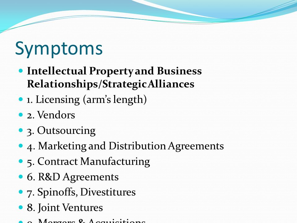 Symptoms Intellectual Property and Business Relationships/Strategic Alliances 1. Licensing (arms length) 2. Vendors 3. Outsourcing 4. Marketing and Di