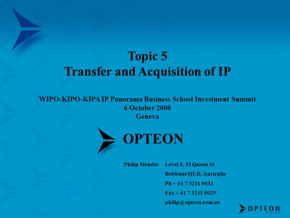 OPTEON Philip MendesLevel 3, 33 Queen St Brisbane QLD, Australia Ph + 61 7 3211 9033 Fax + 61 7 3211 9025 philip@opteon.com.au Topic 5 Transfer and Acquisition of IP WIPO-KIPO-KIPA IP Panorama Business School Investment Summit 6 October 2008 Geneva