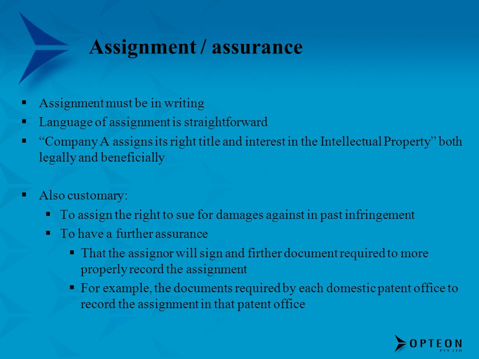 Assignment / assurance Assignment must be in writing Language of assignment is straightforward Company A assigns its right title and interest in the Intellectual Property both legally and beneficially Also customary: To assign the right to sue for damages against in past infringement To have a further assurance That the assignor will sign and firther document required to more properly record the assignment For example, the documents required by each domestic patent office to record the assignment in that patent office