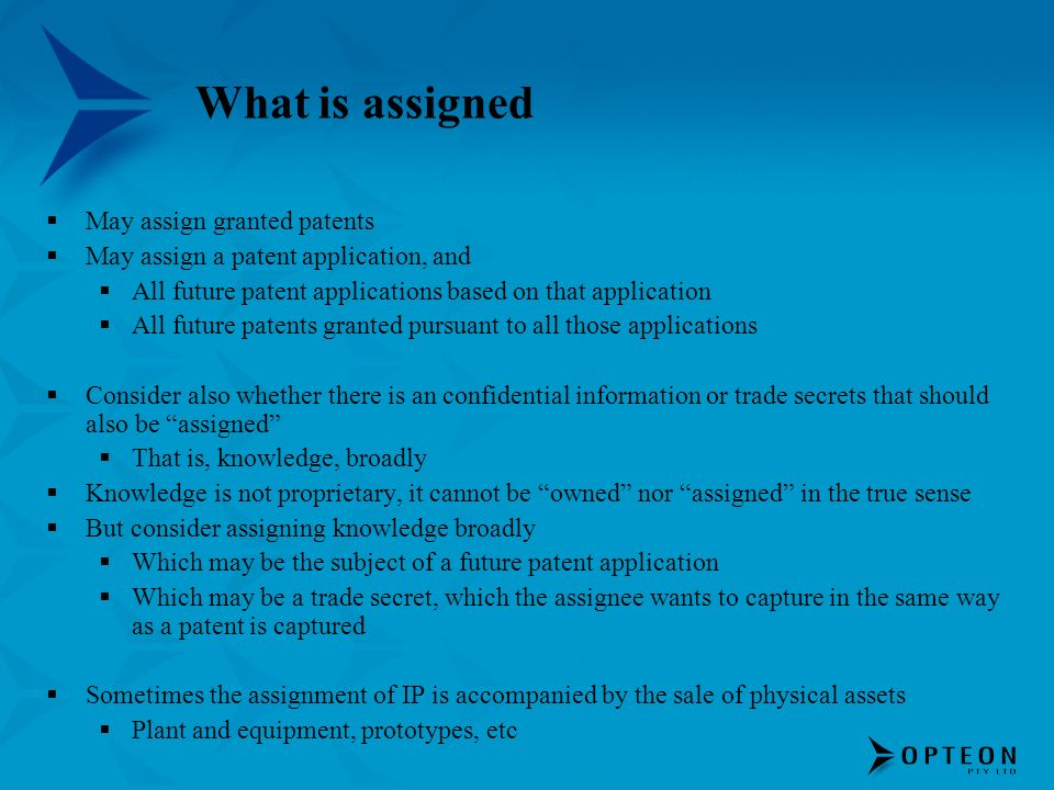 What is assigned May assign granted patents May assign a patent application, and All future patent applications based on that application All future patents granted pursuant to all those applications Consider also whether there is an confidential information or trade secrets that should also be assigned That is, knowledge, broadly Knowledge is not proprietary, it cannot be owned nor assigned in the true sense But consider assigning knowledge broadly Which may be the subject of a future patent application Which may be a trade secret, which the assignee wants to capture in the same way as a patent is captured Sometimes the assignment of IP is accompanied by the sale of physical assets Plant and equipment, prototypes, etc