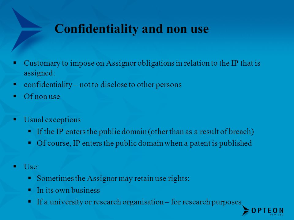 Confidentiality and non use Customary to impose on Assignor obligations in relation to the IP that is assigned: confidentiality – not to disclose to other persons Of non use Usual exceptions If the IP enters the public domain (other than as a result of breach) Of course, IP enters the public domain when a patent is published Use: Sometimes the Assignor may retain use rights: In its own business If a university or research organisation – for research purposes